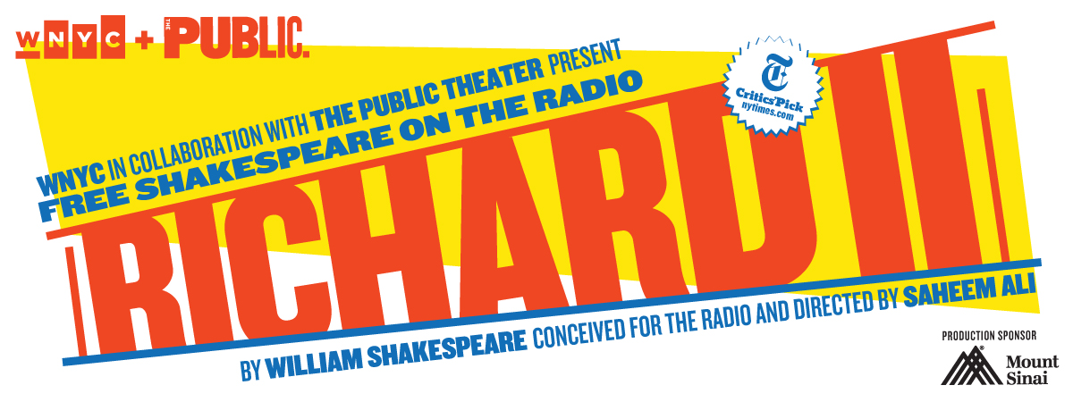 RICHARD II - WNYC In Collaboration with The Public Theater Present Free Shakespeare on the Radio - By William Shakespeare Conceived for the radio and directed by Saheem Ali - Production Sponsor: Mount Sinai